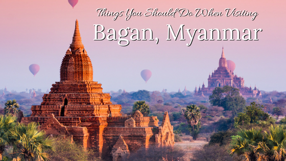 Things You Should Do When Visiting Bagan, Myanmar