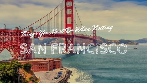 Things You Must Do When Visiting San Francisco